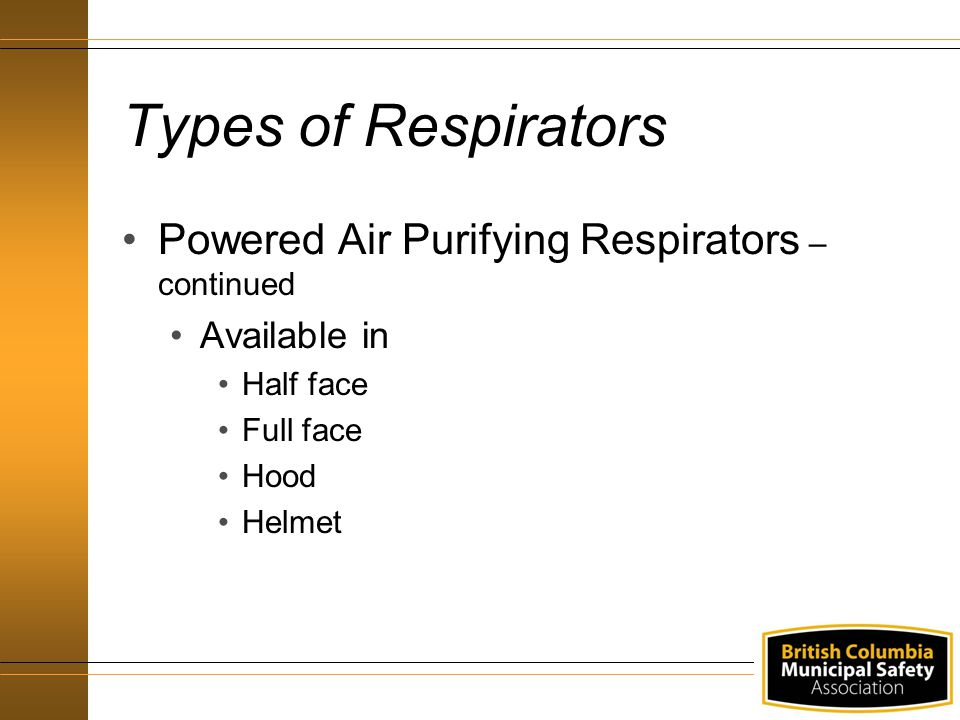 Types of Respirators Powered Air Purifying Respirators – continued