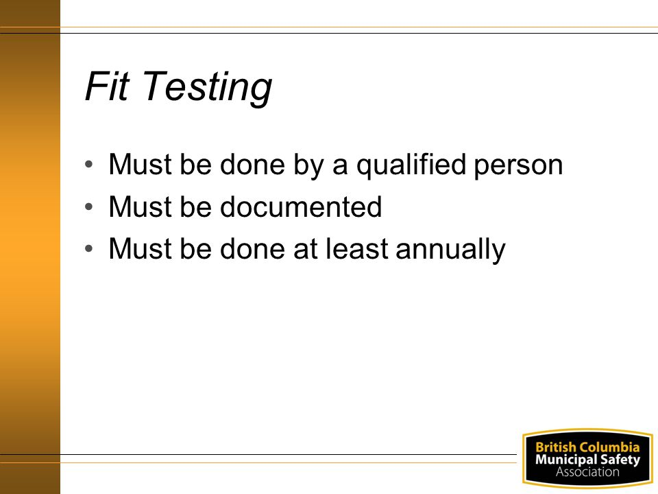 Fit Testing Must be done by a qualified person Must be documented