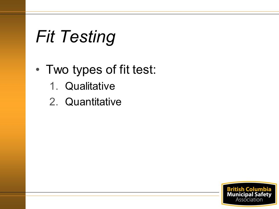 Fit Testing Two types of fit test: Qualitative Quantitative