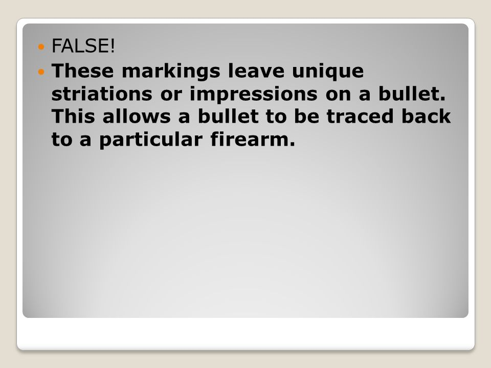 FALSE. These markings leave unique striations or impressions on a bullet.