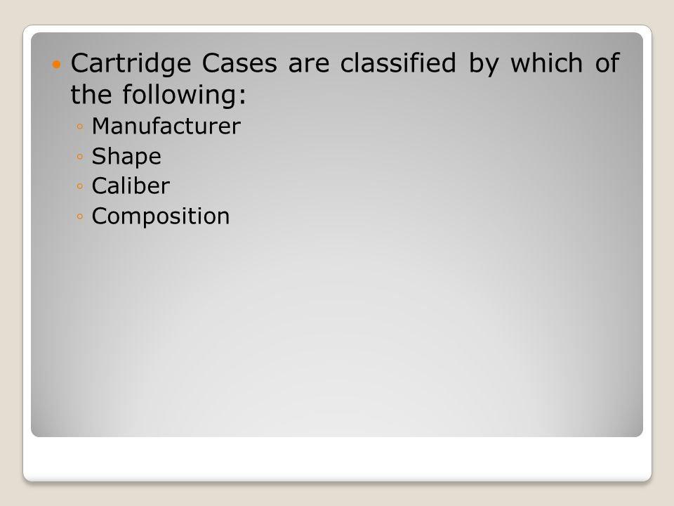 Cartridge Cases are classified by which of the following: