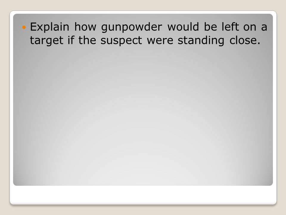 Explain how gunpowder would be left on a target if the suspect were standing close.