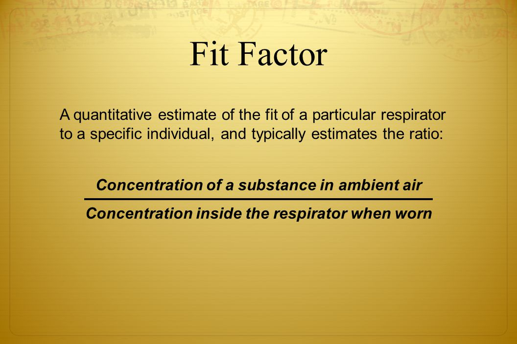 Fit Factor A quantitative estimate of the fit of a particular respirator to a specific individual, and typically estimates the ratio: