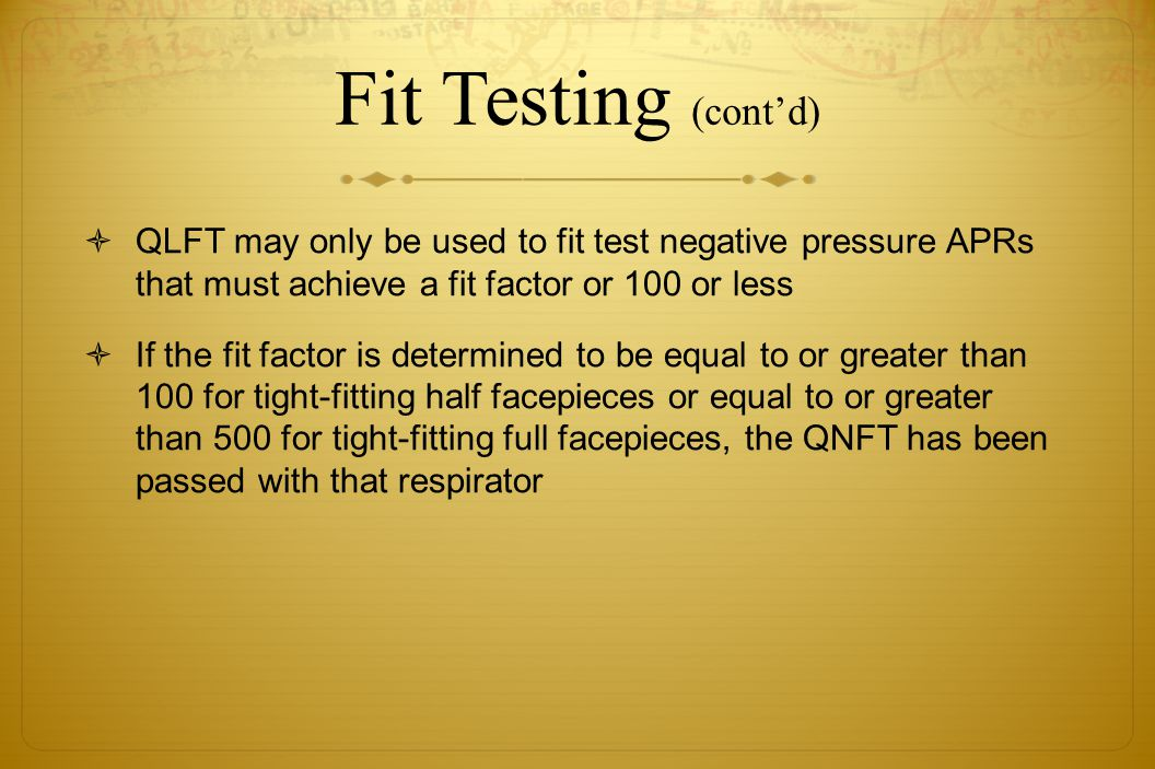 Fit Testing (cont'd) QLFT may only be used to fit test negative pressure APRs that must achieve a fit factor or 100 or less.