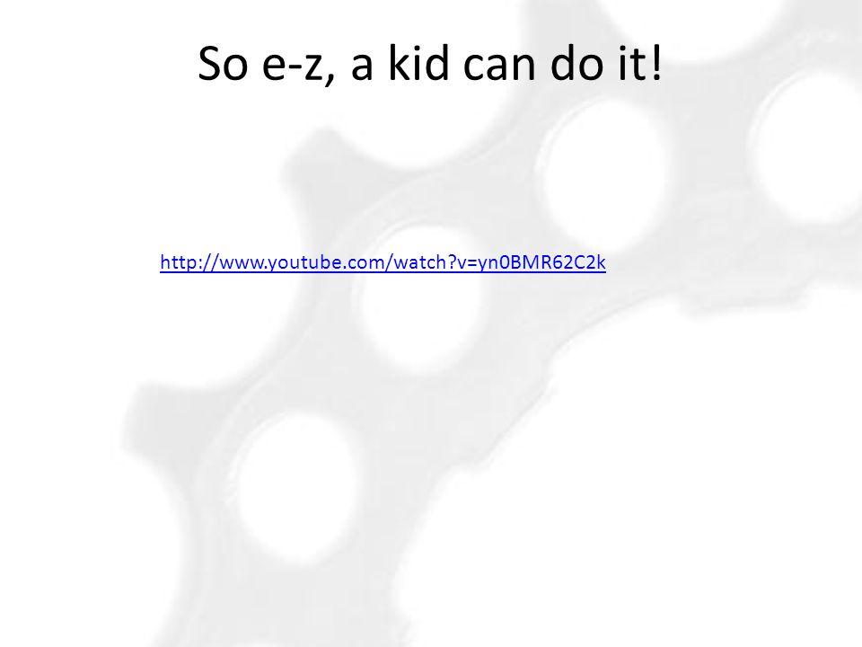So e-z, a kid can do it! http://www.youtube.com/watch v=yn0BMR62C2k