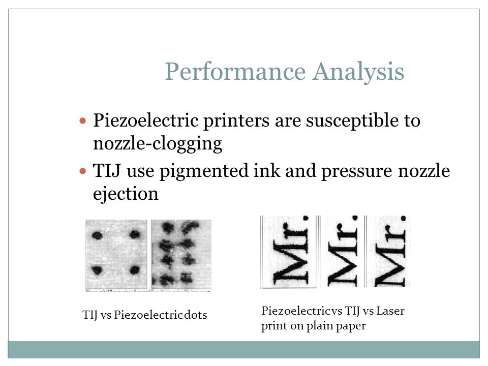 Performance Analysis Piezoelectric printers are susceptible to nozzle-clogging. TIJ use pigmented ink and pressure nozzle ejection.