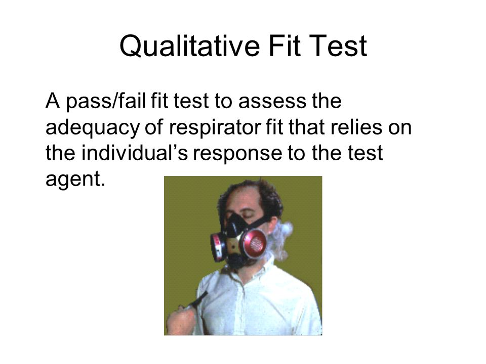 Qualitative Fit Test A pass/fail fit test to assess the adequacy of respirator fit that relies on the individual's response to the test agent.
