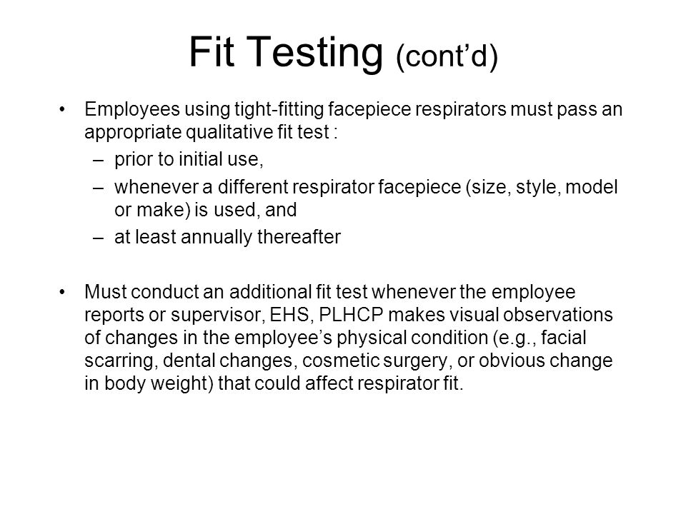 Fit Testing (cont'd) Employees using tight-fitting facepiece respirators must pass an appropriate qualitative fit test :