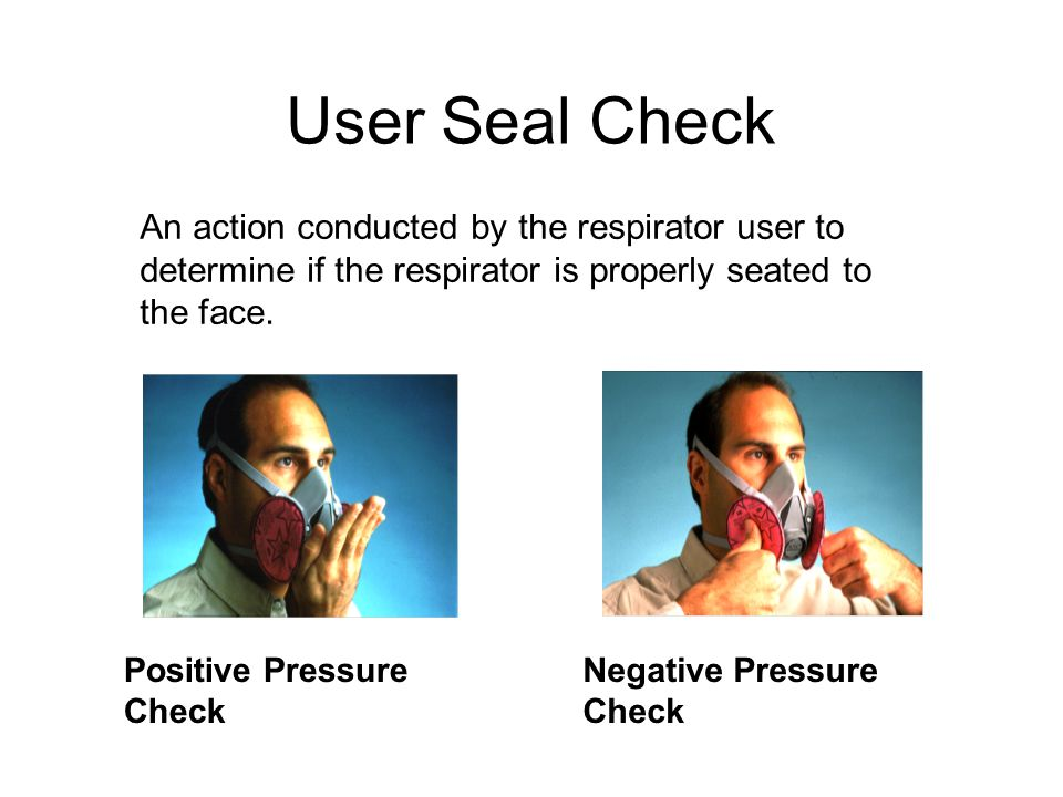 User Seal Check An action conducted by the respirator user to determine if the respirator is properly seated to the face.