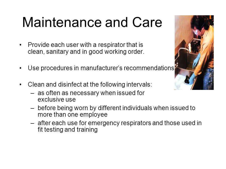 Maintenance and Care Provide each user with a respirator that is clean, sanitary and in good working order.