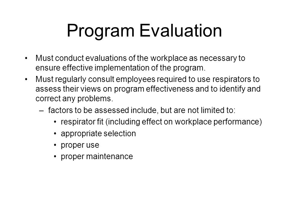 Program Evaluation Must conduct evaluations of the workplace as necessary to ensure effective implementation of the program.