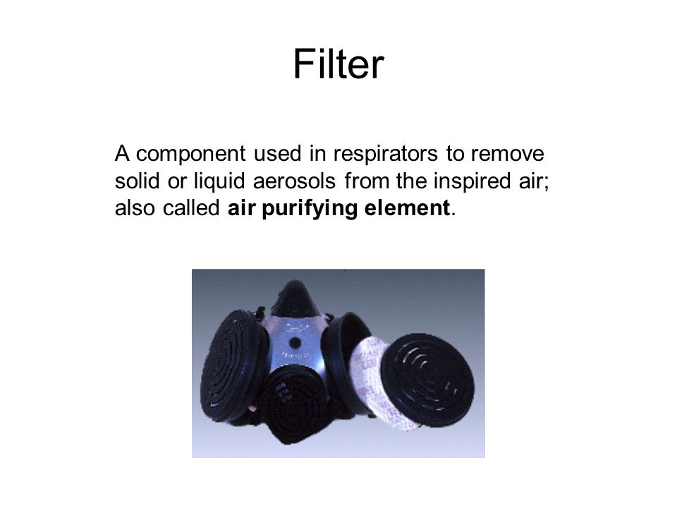 Filter A component used in respirators to remove solid or liquid aerosols from the inspired air; also called air purifying element.