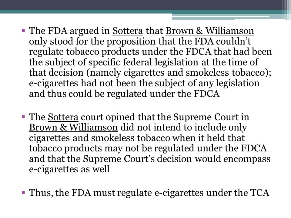 The FDA argued in Sottera that Brown & Williamson only stood for the proposition that the FDA couldn't regulate tobacco products under the FDCA that had been the subject of specific federal legislation at the time of that decision (namely cigarettes and smokeless tobacco); e-cigarettes had not been the subject of any legislation and thus could be regulated under the FDCA
