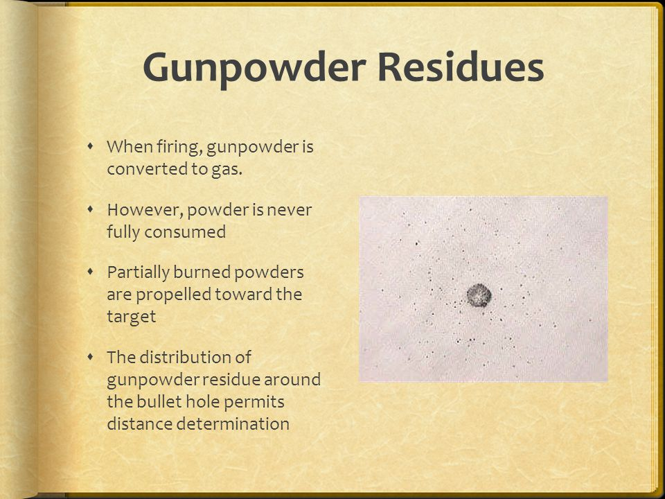Gunpowder Residues When firing, gunpowder is converted to gas.