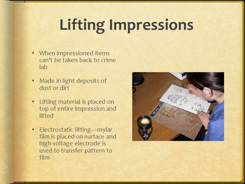 Lifting Impressions When impressioned items can't be taken back to crime lab. Made in light deposits of dust or dirt.