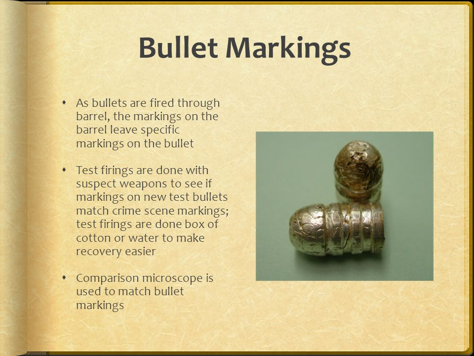 Bullet Markings As bullets are fired through barrel, the markings on the barrel leave specific markings on the bullet.