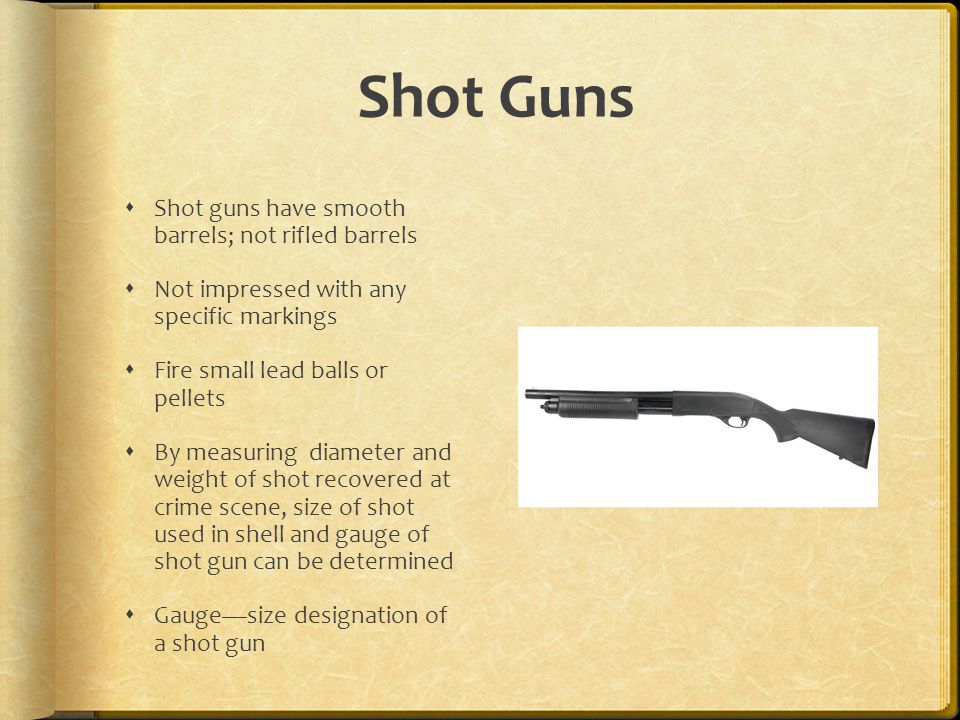 Shot Guns Shot guns have smooth barrels; not rifled barrels