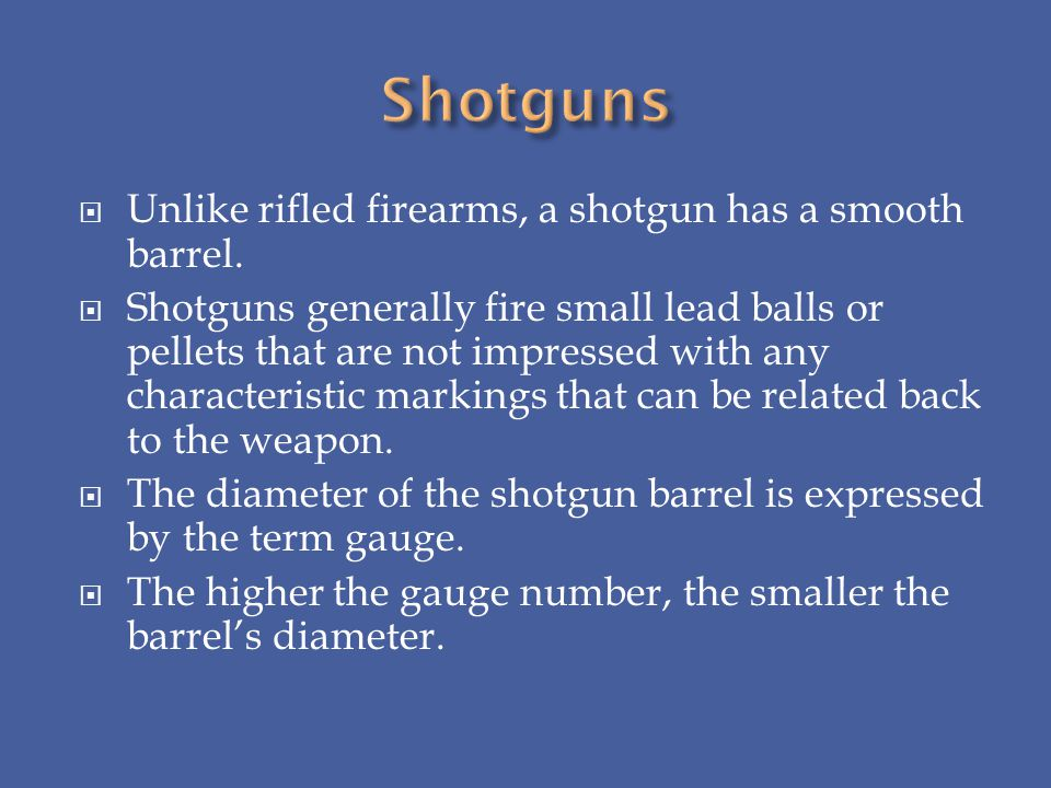 Shotguns Unlike rifled firearms, a shotgun has a smooth barrel.