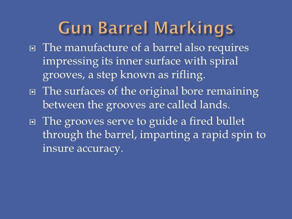 Gun Barrel Markings The manufacture of a barrel also requires impressing its inner surface with spiral grooves, a step known as rifling.