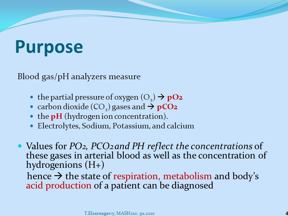 Purpose Blood gas/pH analyzers measure. the partial pressure of oxygen (O2)  pO2. carbon dioxide (CO2) gases and  pCO2.
