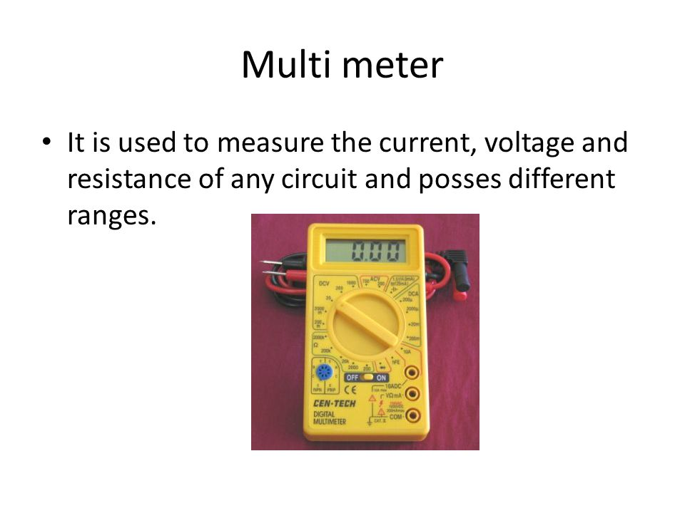 Multi meter It is used to measure the current, voltage and resistance of any circuit and posses different ranges.