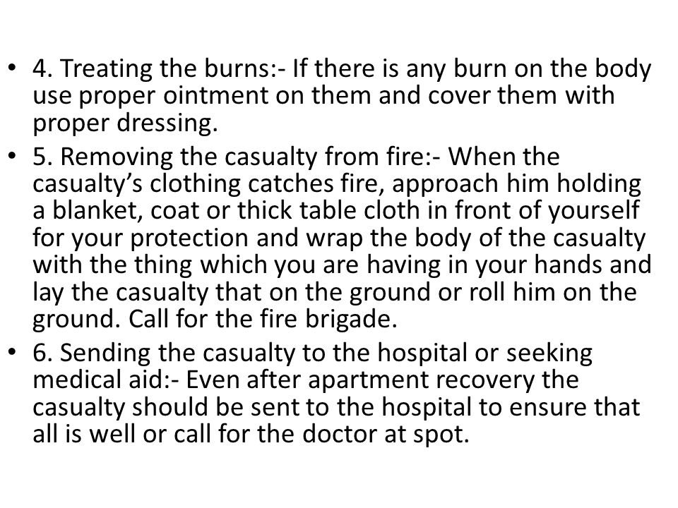4. Treating the burns:- If there is any burn on the body use proper ointment on them and cover them with proper dressing.