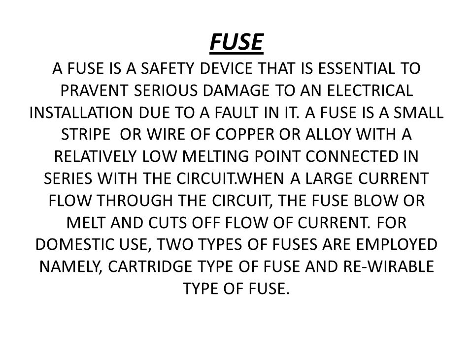 FUSE A FUSE IS A SAFETY DEVICE THAT IS ESSENTIAL TO PRAVENT SERIOUS DAMAGE TO AN ELECTRICAL INSTALLATION DUE TO A FAULT IN IT.