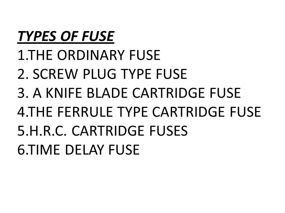 TYPES OF FUSE 1. THE ORDINARY FUSE 2. SCREW PLUG TYPE FUSE 3