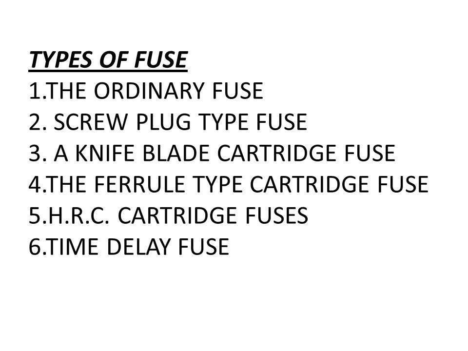 TYPES OF FUSE 1. THE ORDINARY FUSE 2. SCREW PLUG TYPE FUSE 3