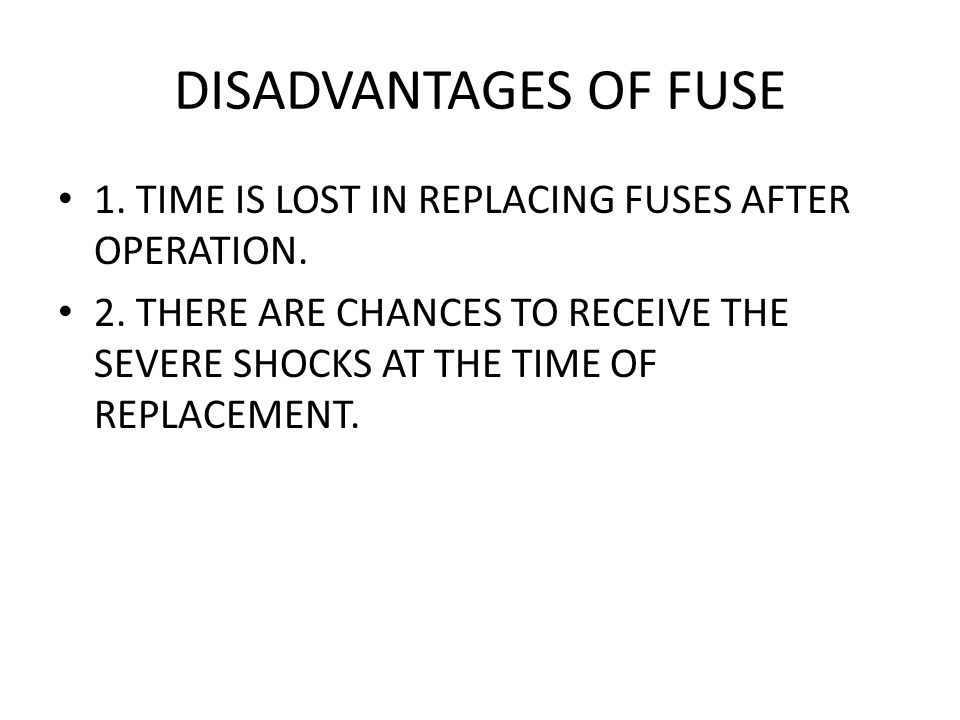 DISADVANTAGES OF FUSE 1. TIME IS LOST IN REPLACING FUSES AFTER OPERATION.