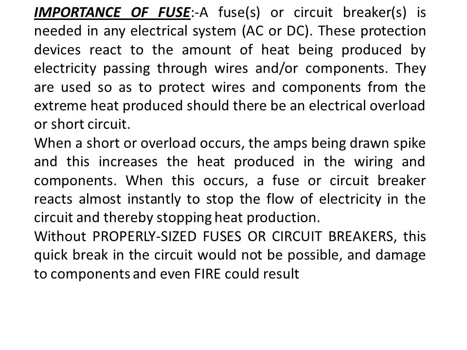 IMPORTANCE OF FUSE:-A fuse(s) or circuit breaker(s) is needed in any electrical system (AC or DC). These protection devices react to the amount of heat being produced by electricity passing through wires and/or components. They are used so as to protect wires and components from the extreme heat produced should there be an electrical overload or short circuit.