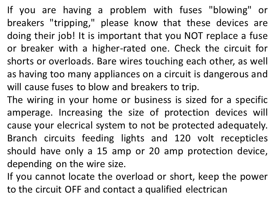 If you are having a problem with fuses blowing or breakers tripping, please know that these devices are doing their job! It is important that you NOT replace a fuse or breaker with a higher-rated one. Check the circuit for shorts or overloads. Bare wires touching each other, as well as having too many appliances on a circuit is dangerous and will cause fuses to blow and breakers to trip.