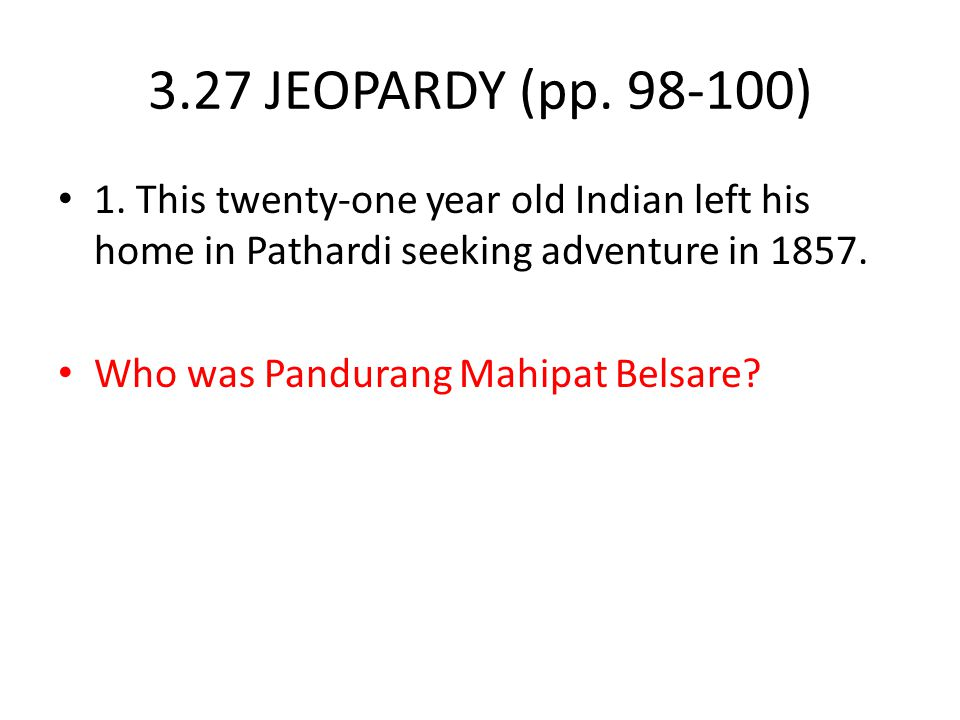 3.27 JEOPARDY (pp. 98-100) 1. This twenty-one year old Indian left his home in Pathardi seeking adventure in 1857.