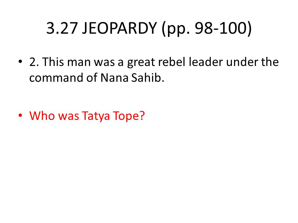 3.27 JEOPARDY (pp. 98-100) 2. This man was a great rebel leader under the command of Nana Sahib.