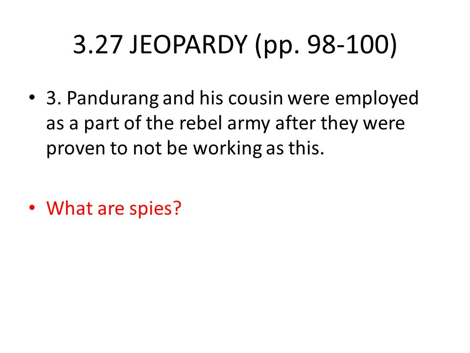 3.27 JEOPARDY (pp. 98-100) 3. Pandurang and his cousin were employed as a part of the rebel army after they were proven to not be working as this.