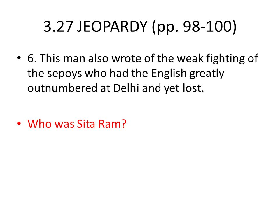 3.27 JEOPARDY (pp. 98-100) 6. This man also wrote of the weak fighting of the sepoys who had the English greatly outnumbered at Delhi and yet lost.