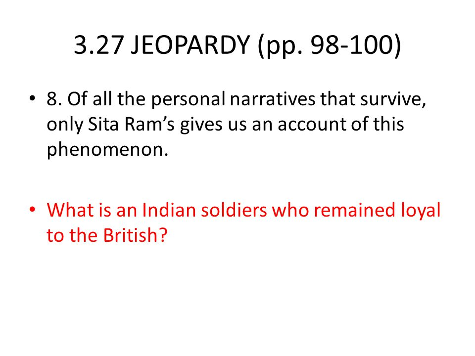 3.27 JEOPARDY (pp. 98-100) 8. Of all the personal narratives that survive, only Sita Ram's gives us an account of this phenomenon.