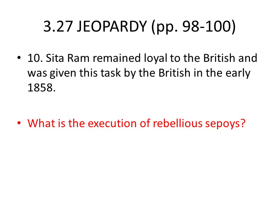 3.27 JEOPARDY (pp. 98-100) 10. Sita Ram remained loyal to the British and was given this task by the British in the early 1858.