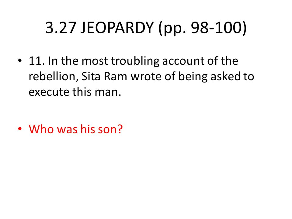 3.27 JEOPARDY (pp. 98-100) 11. In the most troubling account of the rebellion, Sita Ram wrote of being asked to execute this man.