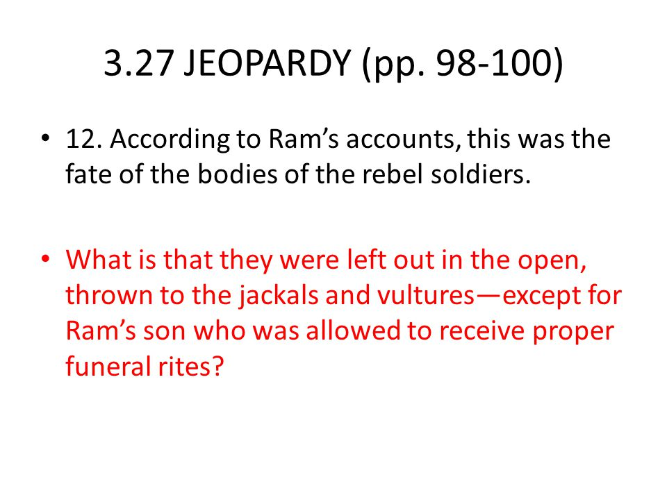 3.27 JEOPARDY (pp. 98-100) 12. According to Ram's accounts, this was the fate of the bodies of the rebel soldiers.