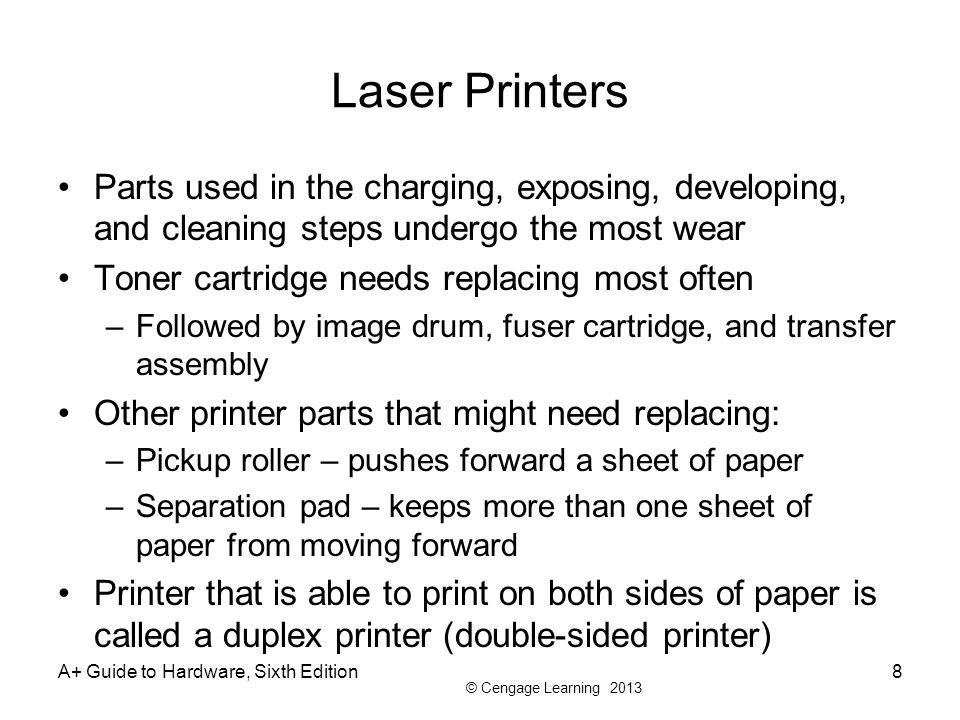 Laser Printers Parts used in the charging, exposing, developing, and cleaning steps undergo the most wear.