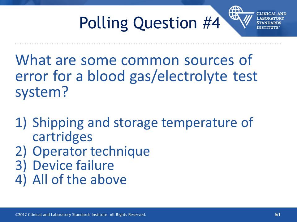 Polling Question #4 What are some common sources of error for a blood gas/electrolyte test system Shipping and storage temperature of cartridges.