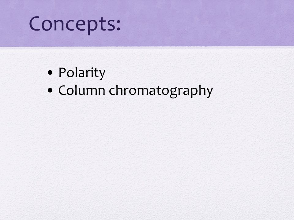 Concepts: • Polarity • Column chromatography