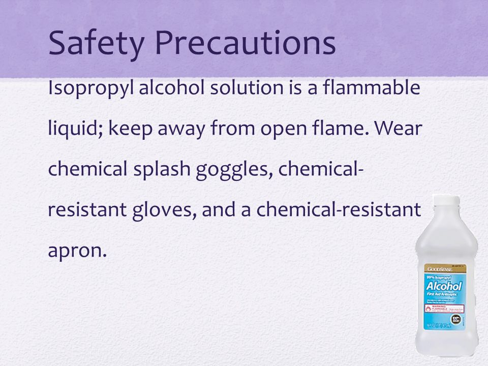 Safety Precautions Isopropyl alcohol solution is a flammable liquid; keep away from open flame.