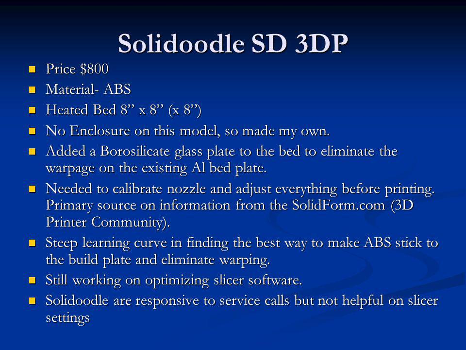 Solidoodle SD 3DP Price $800 Material- ABS Heated Bed 8 x 8 (x 8 )