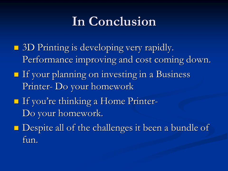 In Conclusion 3D Printing is developing very rapidly. Performance improving and cost coming down.