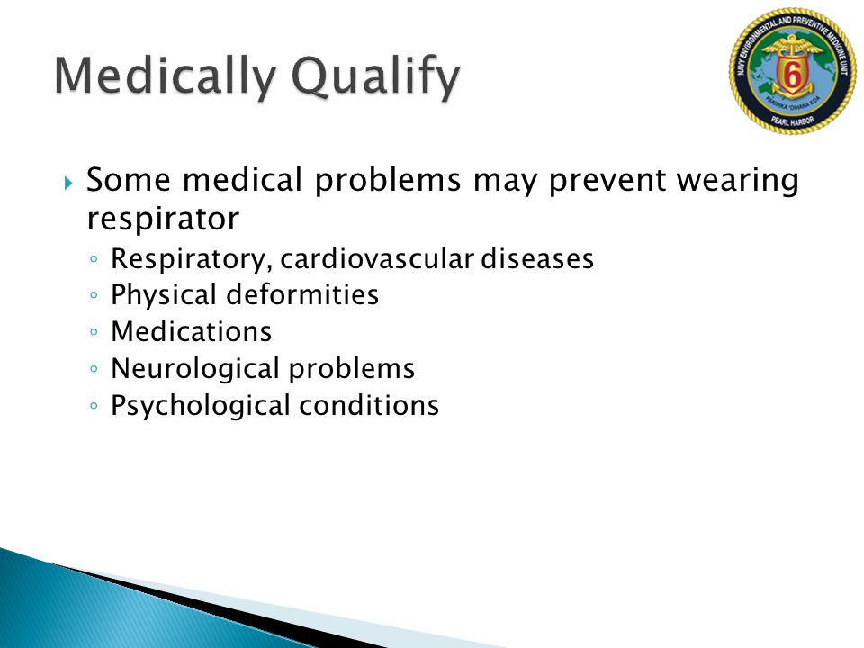 Medically Qualify Some medical problems may prevent wearing respirator