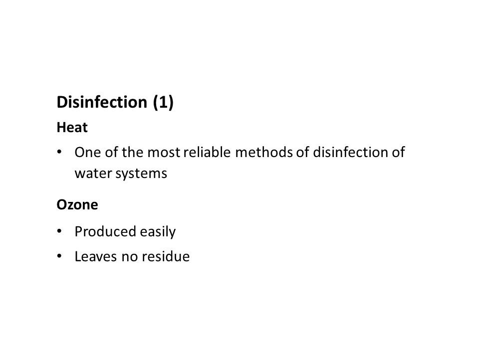 Disinfection (1) Heat. One of the most reliable methods of disinfection of water systems. Ozone. Produced easily.