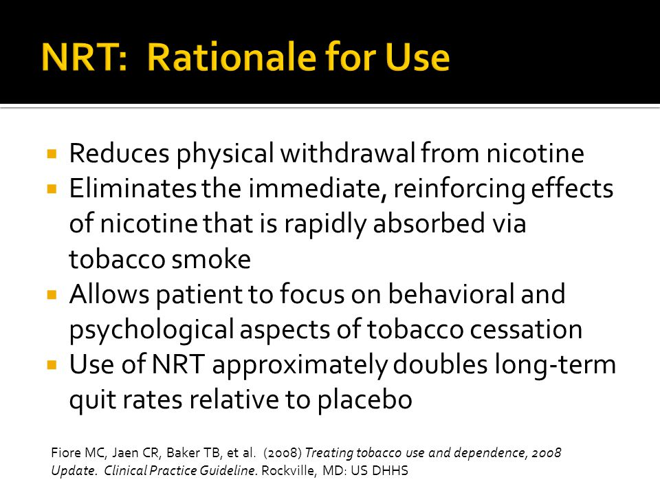 NRT: Rationale for Use Reduces physical withdrawal from nicotine