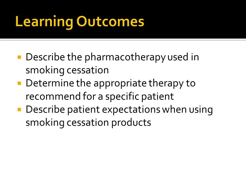 Learning Outcomes Describe the pharmacotherapy used in smoking cessation. Determine the appropriate therapy to recommend for a specific patient.